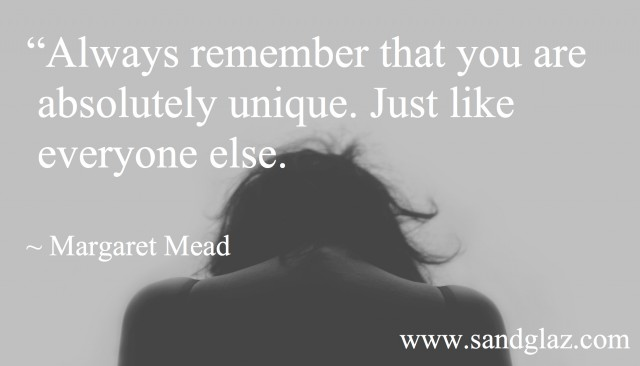 """Always remember that you are absolutely unique. Just like everyone else."" ~ Margaret Mead"