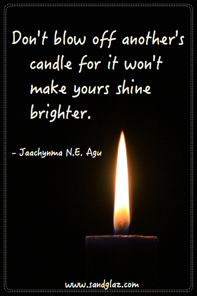 """Don't blow off another's candle for it won't make yours shine brighter."" ~ Jaachynma N.E. Agu"