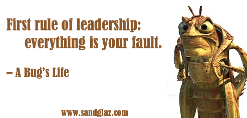 """First rule of leadership: everything is your fault."" ~ A Bug's Life"