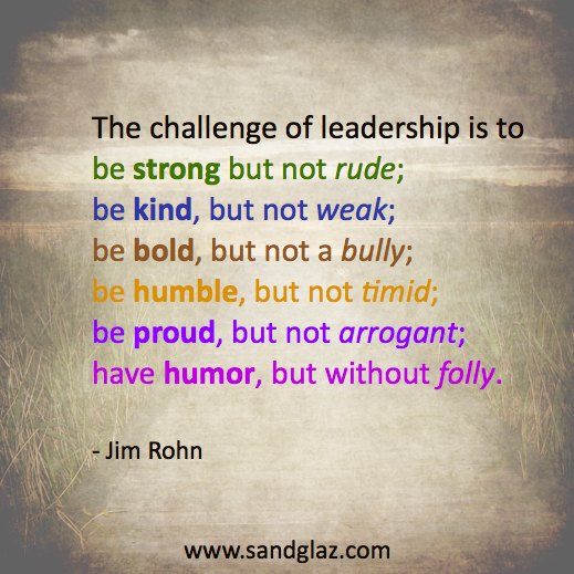 """The challenge of leadership is to be strong but not rude; be kind, but not weak; be bold, but not a bully; be humble, but not timid; be proud, but not arrogant; have humor, but without folly."" ~ Jim Rohn"