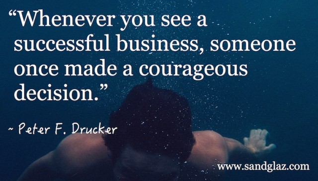 """Whenever you see a successful business, someone once made a courageous decision."" ~ Peter F. Drucker"