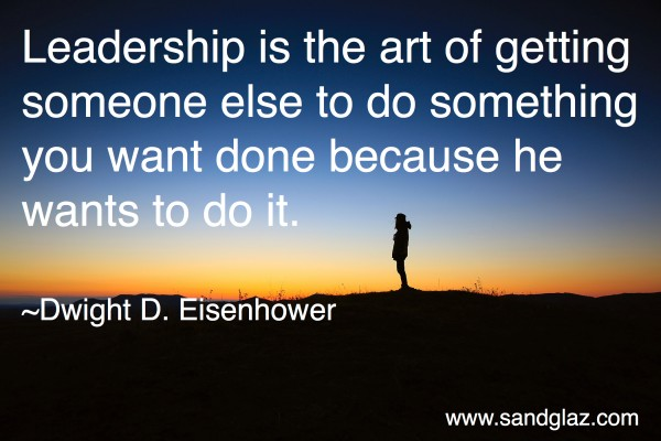 """Leadership is the art of getting someone else to do something you want done because he wants to do it."" ~ Dwight D. Eisenhower"