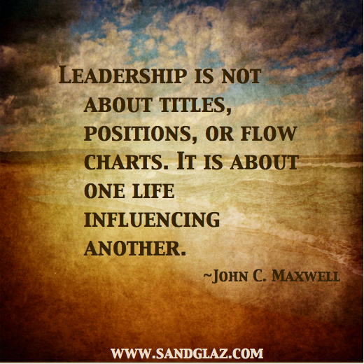 """Leadership is not about titles, positions, or flow charts. It is about one life influencing another."" ~ John C. Maxwell"