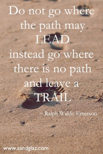 """Do not go where the path may lead instead go where there is no path and leave a trail"" ~ Ralph Waldo Emerson"