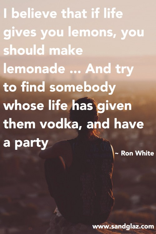 """I believe that if life gives you lemons, you should make lemonade ... And try to find somebody whose life has given them vodka, and have a party."" ~ Ron White"