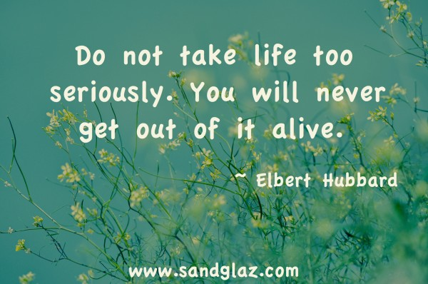 """Do not take life too seriously. You will never get out of it alive."" ~ Elbert Hubbard"