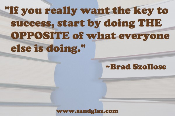 """If you really want the key to success, start by doing the opposite of what everyone else is doing."" ~ Brad Szollose"