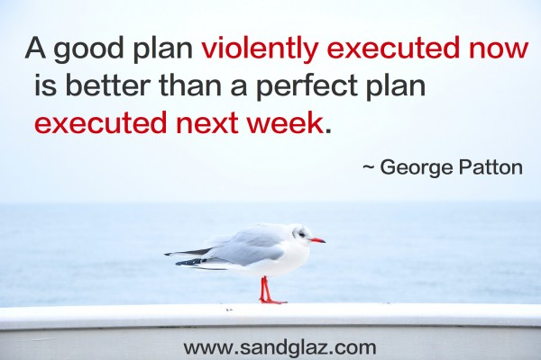 """A good plan violently executed now is better than a perfect plan executed next week."" ~ George Patton"