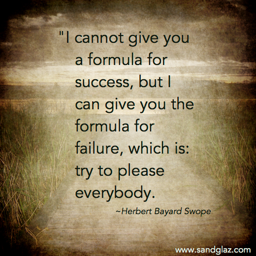 """I cannot give you a formula for success, but I can give you the formula for failure, which is: try to please everybody."" ~ Herbert Bayard Swope"