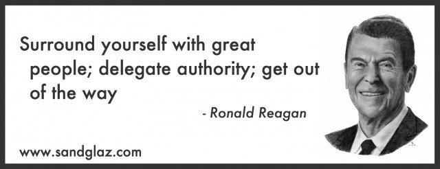 """Surround yourself with great people; delegate authority; get out of the way"" ~ Ronald Reagan"