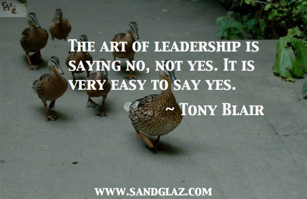 """The art of leadership is saying no, not yes. It is very easy to say yes."" ~ Tony Blair"