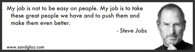 """My job is not to be easy on people. My job is to take these great people we have and to push them and make them even better."" ~ Steve Jobs"